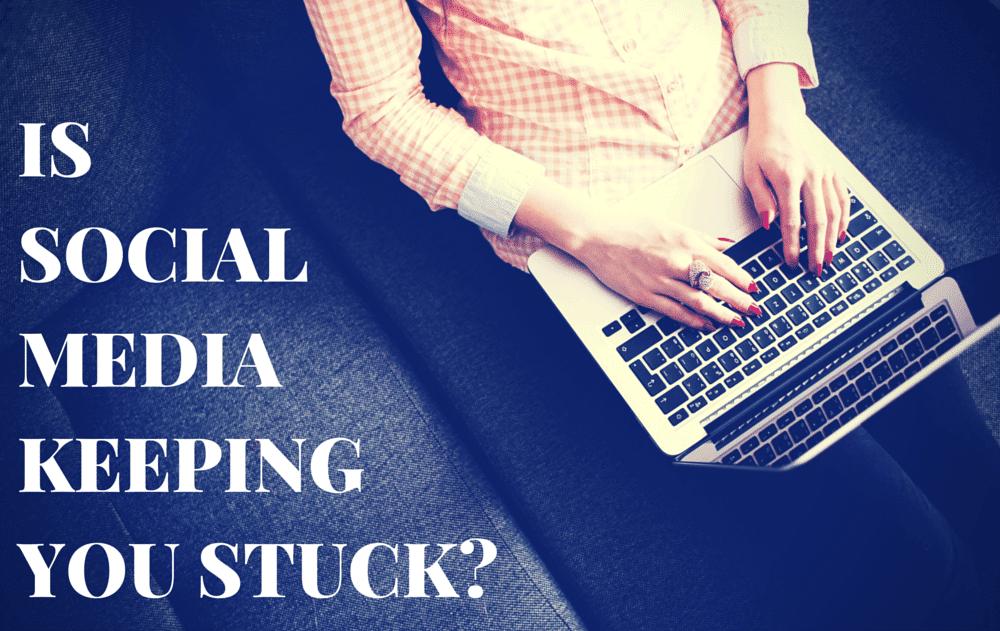 Is Social Media Keeping You Stuck?