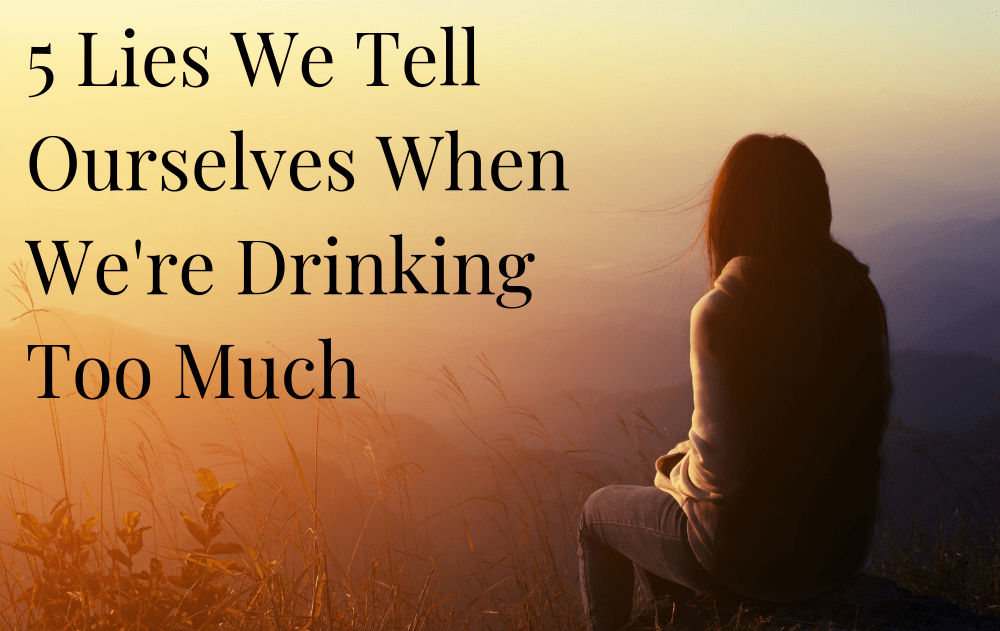 5 Lies We Tell Ourselves When We're Drinking Too Much