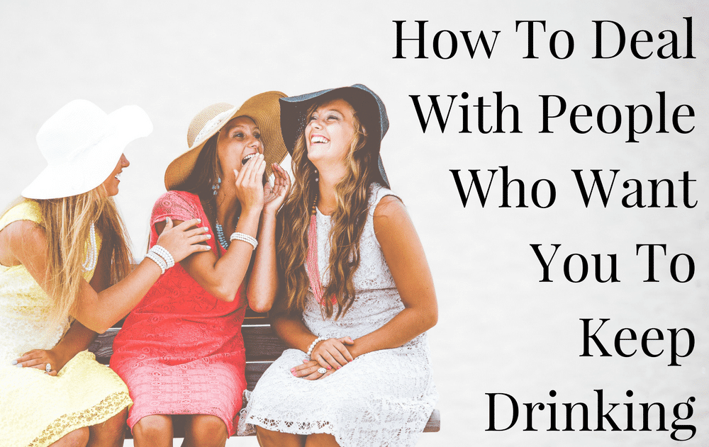 How To Deal With People Who Want You To Keep Drinking
