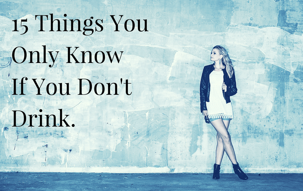 15 Things You Only Know If You Don't Drink