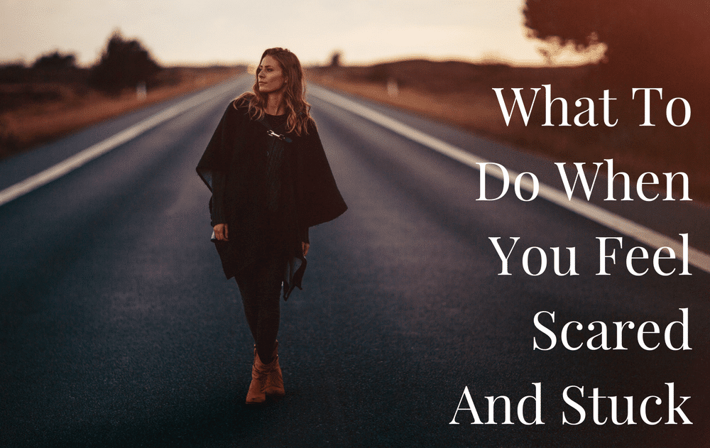 What To Do When You Feel Scared And Stuck