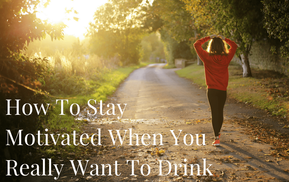 How To Stay Motivated When You Really Want To Drink