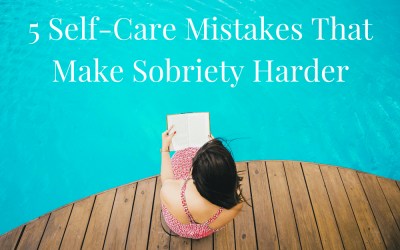 5 Self-Care Mistakes That Make Sobriety Harder