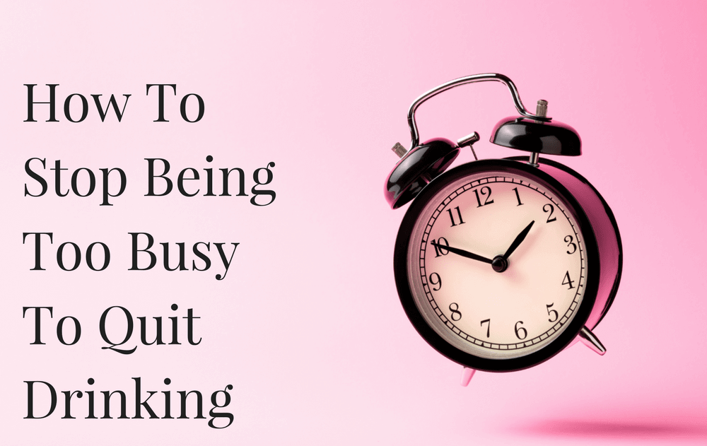 How To Stop Being Too Busy To Quit Drinking
