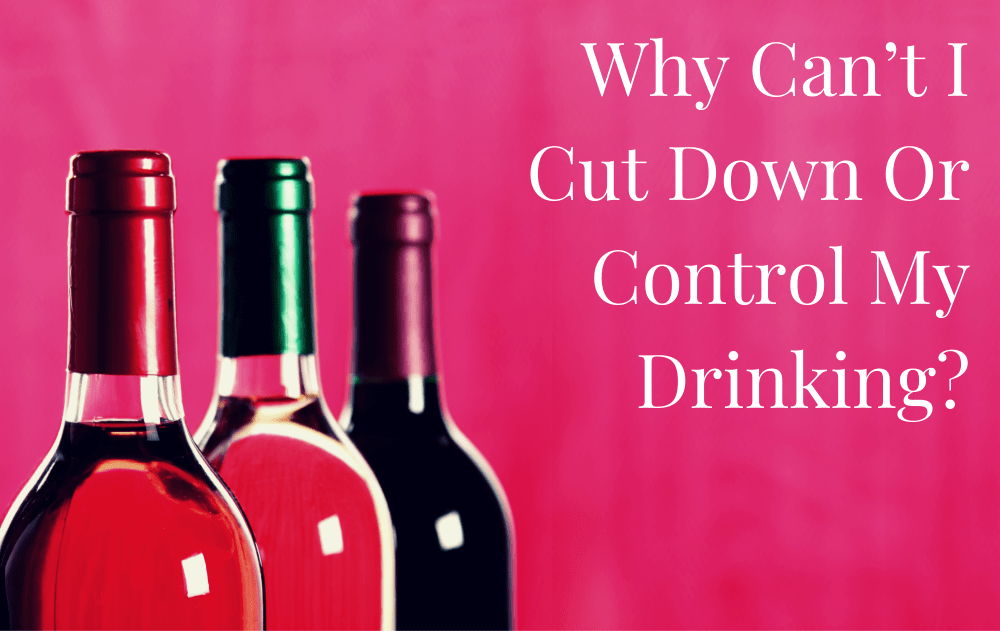 Why Can't I Cut Down Or Control My Drinking?