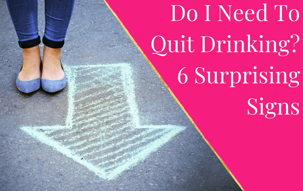 Do I Need To Quit Drinking? 6 Surprising Signs