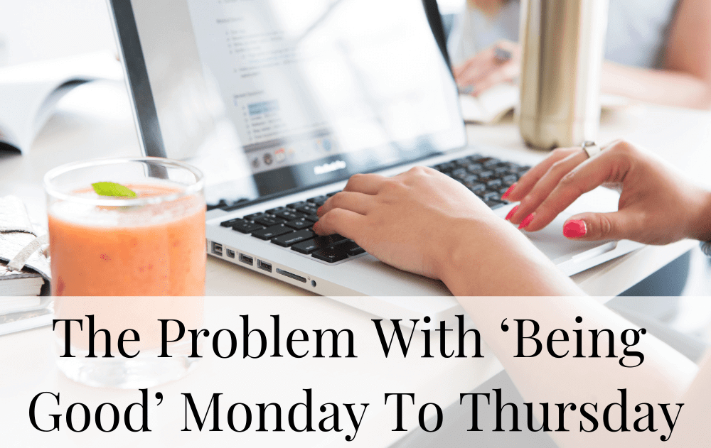 The Problem With 'Being Good' Monday To Thursday