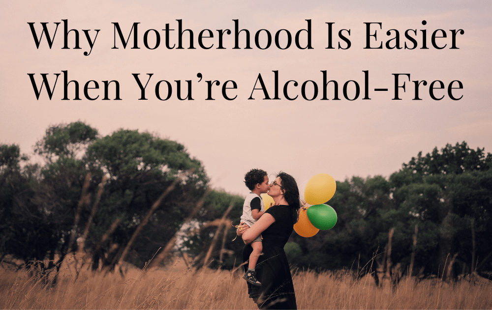 Why Motherhood Is Easier When You're Alcohol-Free