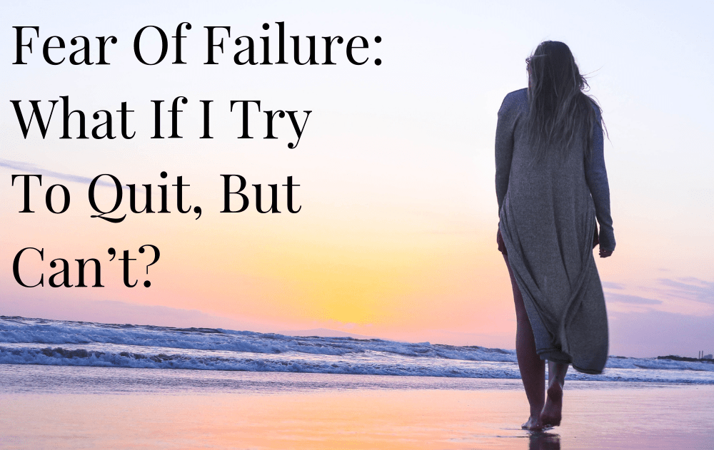 Fear Of Failure: What If I Try To Quit, But Can't?