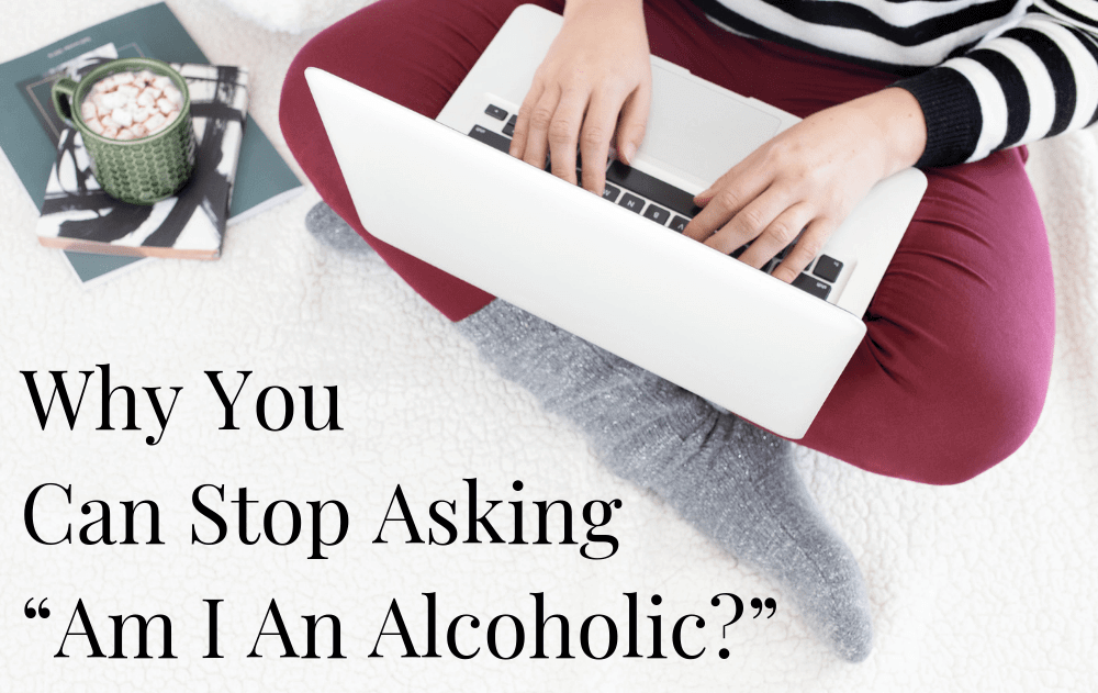 "Why You Can Stop Asking, ""Am I An Alcoholic?"""