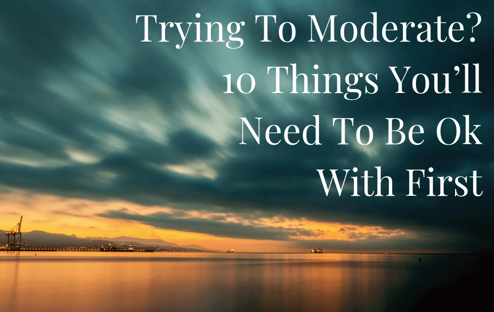 Trying To Moderate? 10 Things You'll Need To Be Ok With First