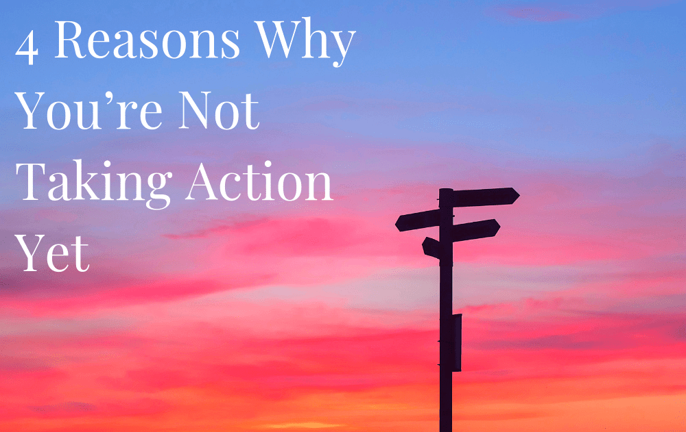 4 Reasons Why You're Not Taking Action Yet