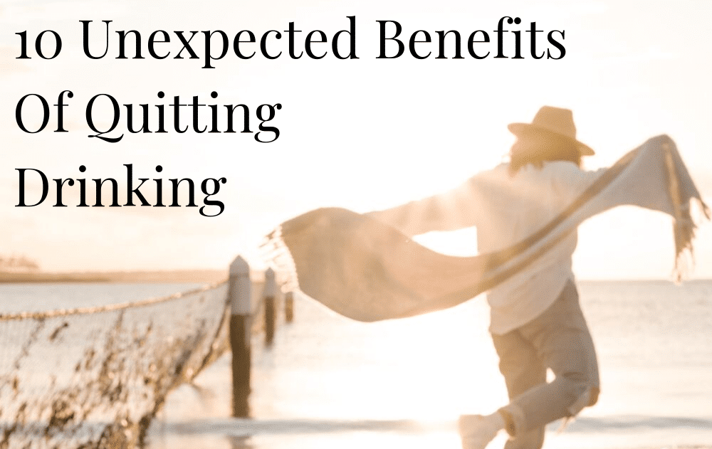 10 Unexpected Benefits Of Quitting Drinking