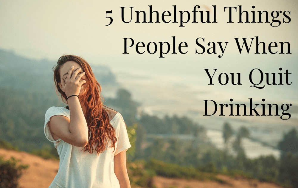 5 Unhelpful Things People Say When You Quit Drinking