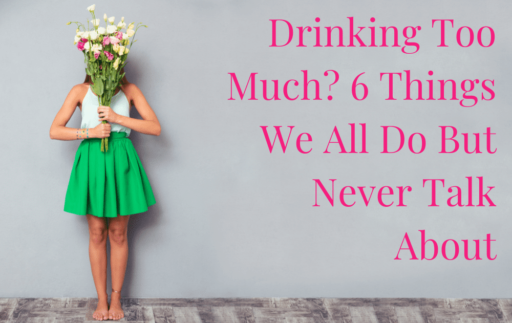 Drinking Too Much? 6 Things We All Do But Never Talk About