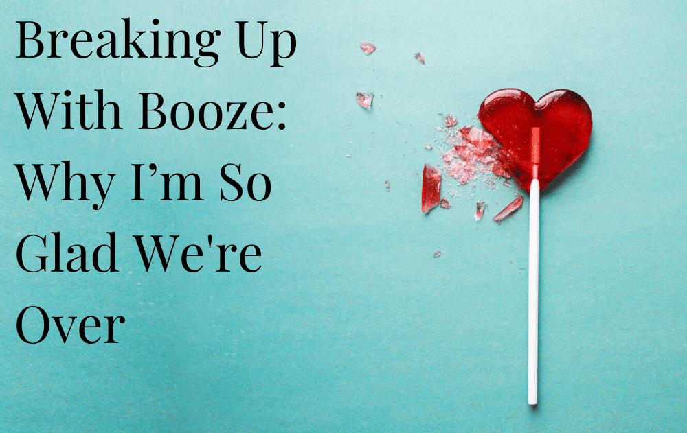 Breaking Up With Booze: Why I'm So Glad We're Over