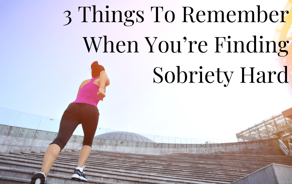 3 Things To Remember When You're Finding Sobriety Hard