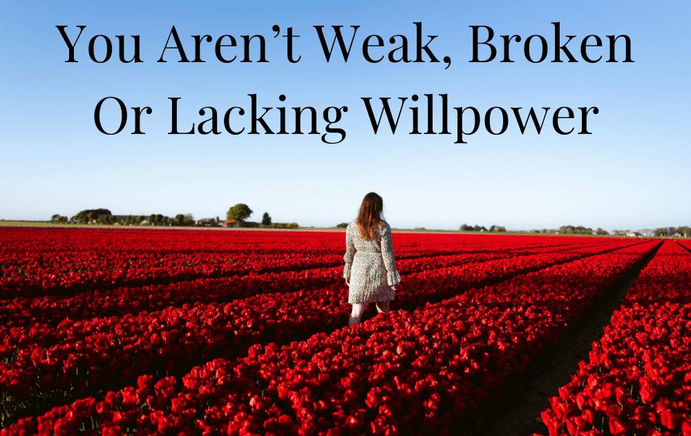 You Aren't Weak, Broken Or Lacking Willpower
