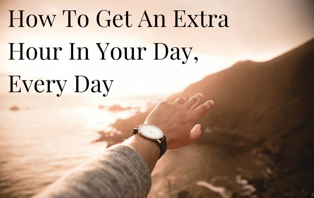 How To Get An Extra Hour In Your Day, Every Day