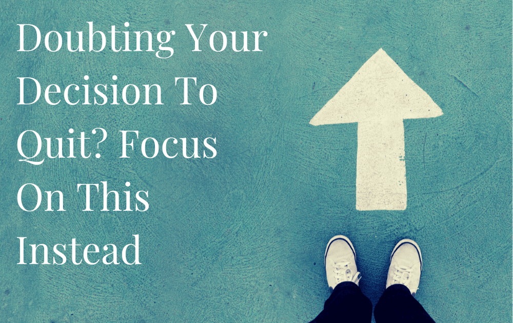 Doubting Your Decision To Quit? Focus On This Instead
