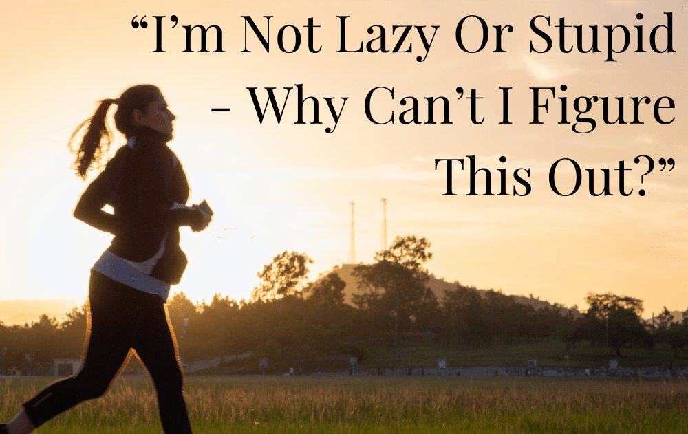 """""""I'm Not Lazy Or Stupid – Why Can't I Figure This Out?"""""""
