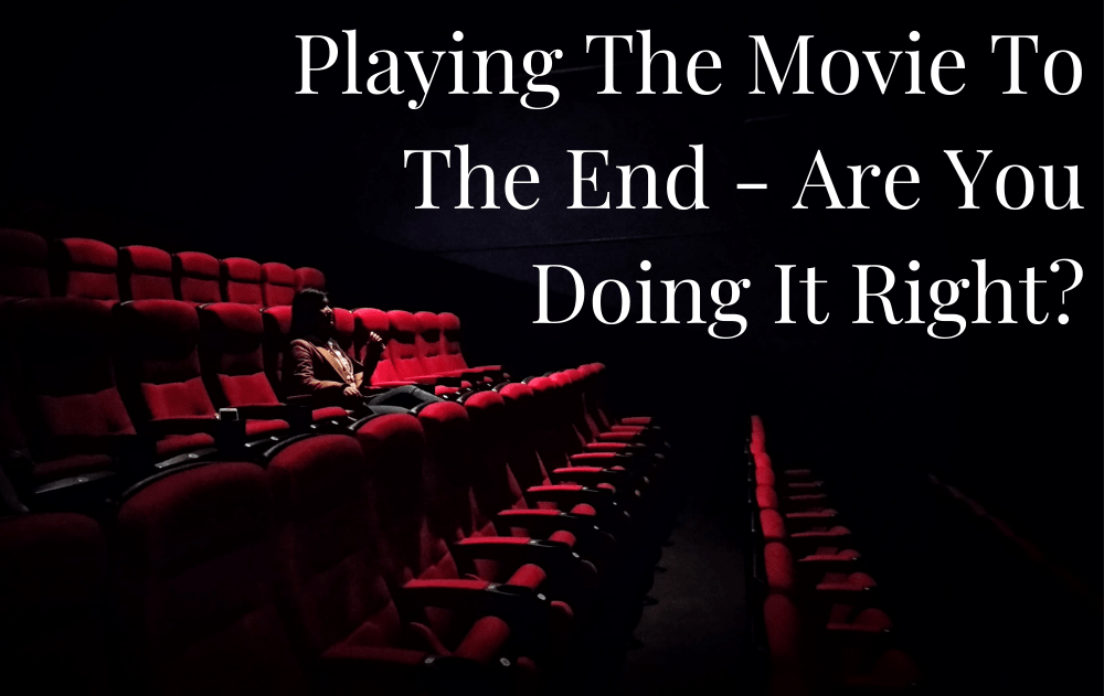 Playing The Movie To The End – Are You Doing It Right?