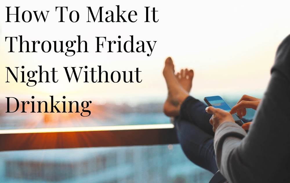 How To Make It Through Friday Night Without Drinking