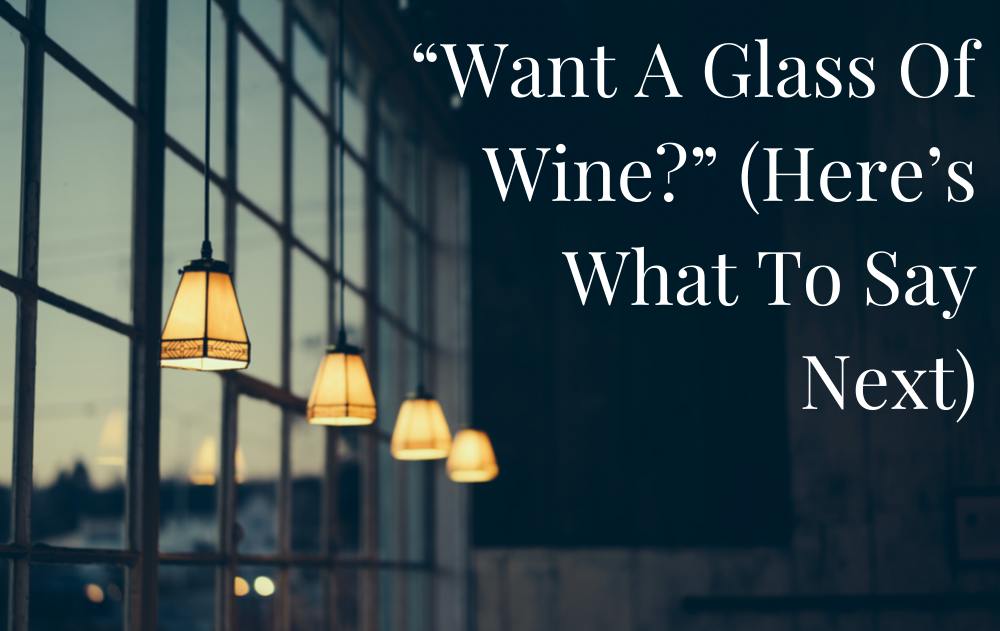 """""""Want A Glass Of Wine?"""" (Here's What To Say Next)"""