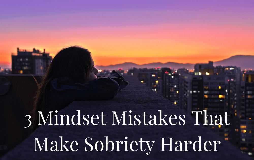 3 Mindset Mistakes That Make Sobriety Harder