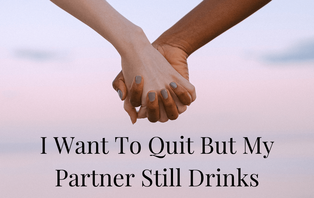 I Want To Quit But My Partner Still Drinks