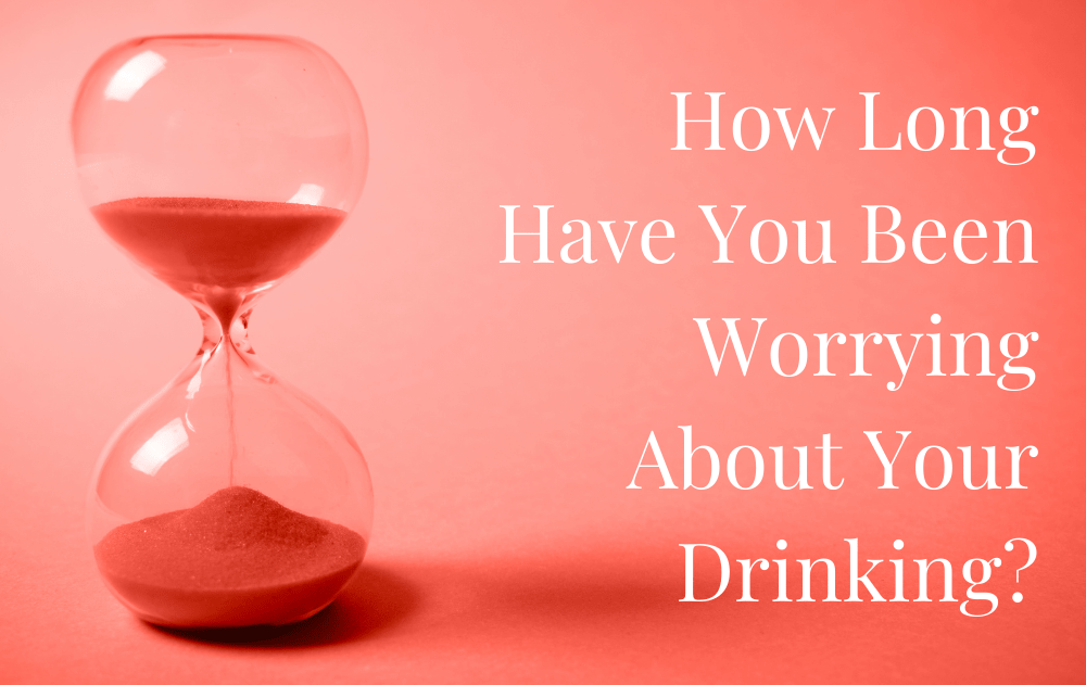 How Long Have You Been Worrying About Your Drinking?
